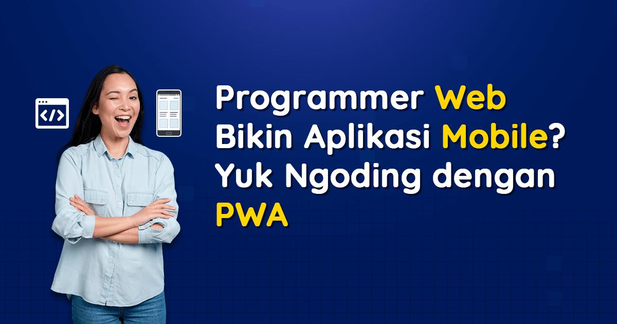Programmer Web Bikin Aplikasi Mobile? Yuk Ngoding dengan PWA