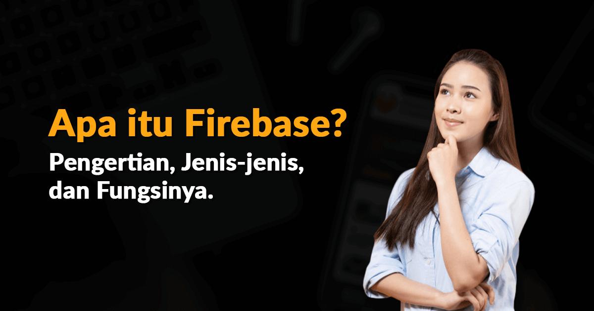 Apa itu Firebase? Pengertian, Jenis-Jenis, dan Fungsi Kegunaannya