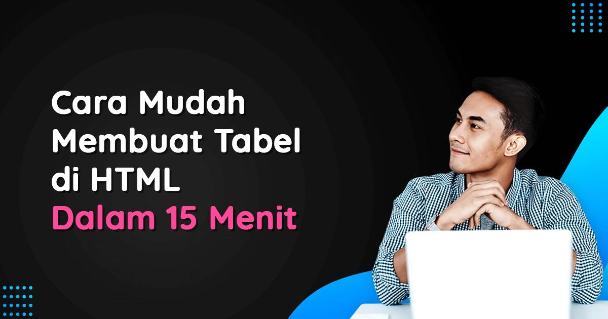 Blog [Blog] 17 Juni - Cara Mudah Membuat Tabel di HTML Dalam 15 Menit