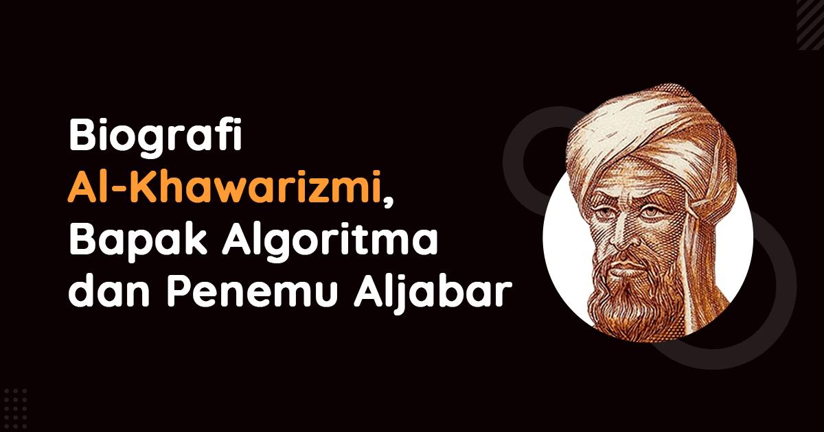 Biografi Al khawarizmi, Bapak Algoritma dan Penemu Aljabar