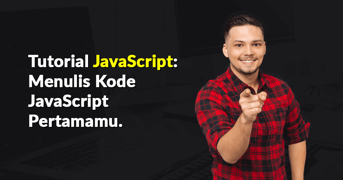 Tutorial JavaScript Menulis Kode JavaScript Pertamamu