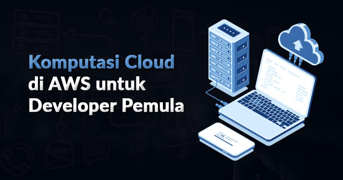 Dasar Komputasi Cloud di AWS untuk Developer Pemula
