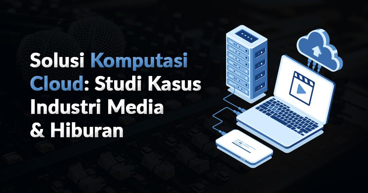 Solusi Komputasi Cloud Studi Kasus Industri Media dan Hiburan